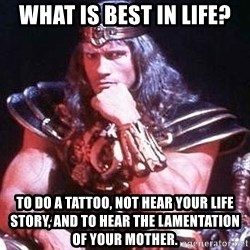 Conan the Barbarian - what is best in life? to do a tattoo, not hear your life story, and to hear the lamentation of your mother.