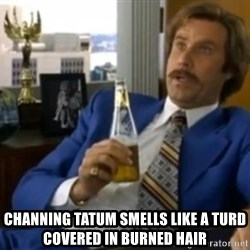 That escalated quickly-Ron Burgundy - CHANNING TATUM SMELLS LIKE A TURD COVERED IN BURNED HAIR