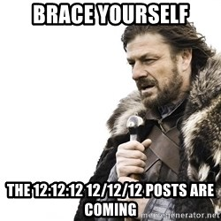 Winter is Coming - brace yourself the 12:12:12 12/12/12 posts are coming