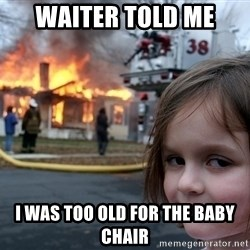Disaster Girl - waiter told me I was too old for the baby chair