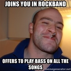 Good Guy Greg - Joins you in Rockband offers to play bass on all the songs