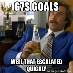 That escalated quickly-Ron Burgundy - G7s goals  Well that escalated Quickly