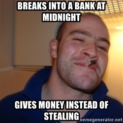 Good Guy Greg - breaks into a bank at midnight gives money INSTEAD OF STEALING