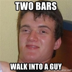 Really Stoned Guy - Two bars walk into a guy
