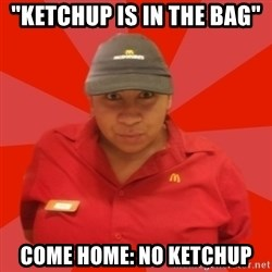 """McDonald's Employee - """"ketchup is in the bag"""" Come home: no ketchup"""