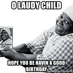 Aunt Jemima - O laudy child hope you be havin a good birthday