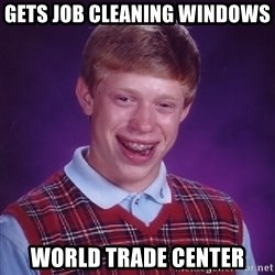 Bad Luck Brian - gets job cleaning windows world trade center