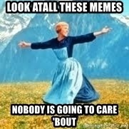 Look at all these - look atall these memes nobody is going to care 'bout