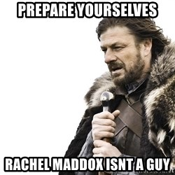Winter is Coming - prepare yourselves rachel maddox isnt a guy