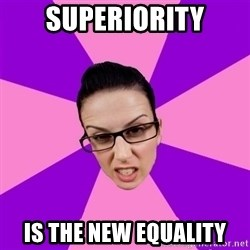 Privilege Denying Feminist - superiority is the new equality