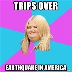 Fat Girl - Trips over earthquake in america