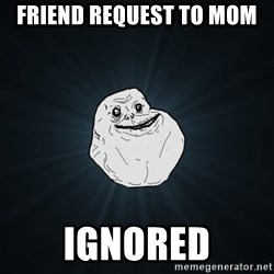 Forever Alone - friend request to mom ignored