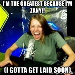 Unfunny/Uninformed Podcast Girl - i'm the greatest because i'm zany!! (i gotta get laid soon)