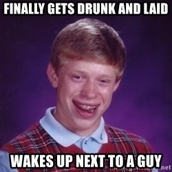 Bad Luck Brian - finally gets drunk and laid wakes up next to a guy