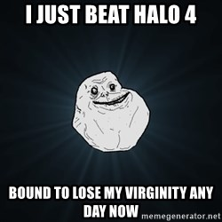 Forever Alone - i just beat halo 4 bound to lose my virginity any day now