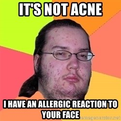 Butthurt Dweller - it's not acne i have an allergic reaction to your face