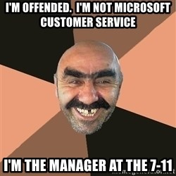 Provincial Man - I'm offended.  I'm not microsoft customer service I'm the manager at the 7-11