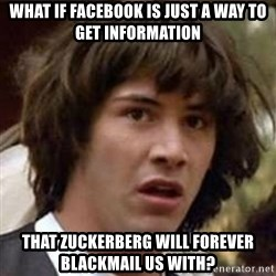 Conspiracy Keanu - What if facebook is just a way to get information that zuckerberg will forever blackmail us with?