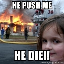 Disaster Girl - he push me he die!!