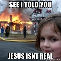 Disaster Girl - See i told you jesus isnt real
