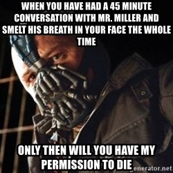Only then you have my permission to die - WHEN YOU HAVE HAD A 45 MINUTE CONVERSATION WITH MR. MILLER AND SMELT HIS BREATH IN YOUR FACE THE WHOLE TIME ONLY THEN WILL YOU HAVE MY PERMISSION TO DIE