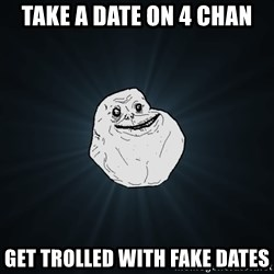 Forever Alone - take a date on 4 chan get trolled with fake dates