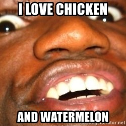 Wow Black Guy - I LOVE CHICKEN AND WATERMELON