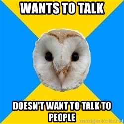 Bipolar Owl - Wants to talk doesn't want to talk to people