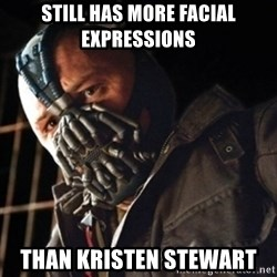 Only then you have my permission to die - still has more facial EXPRESSIONs  than kristen stewart