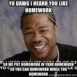 Yo Dawg heard you like - yo dawg i heard you like homework so we put homework in your homework so you can homework while you homework