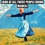 Look at all these - LOOK AT ALL THESE PEOPLE DOING MEMES!