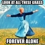 Look at all these - look at all these grass forever alone