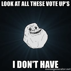 Forever Alone - look at all these vote up's i don't have