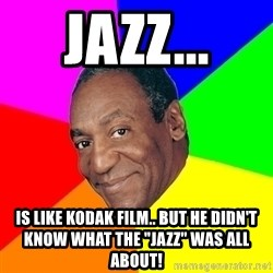"Advice Bill Cosby - Jazz... is like kodak film.. but he didn't know what the ""Jazz"" was all about!"