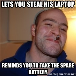 Good Guy Greg - lets you steal his laptop reminds you to take the spare battery