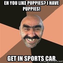 Provincial Man - Eh you like puppies? I have puppies!  get in sports car.
