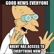 Professor Farnsworth - good news everyone brent has access to everything now