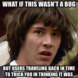 Conspiracy Keanu - WHAT if this wasn't a bug but users traveling back in time to trick you in thinking it was
