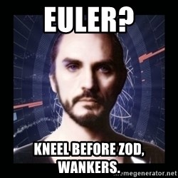 General Zod - EULER? KNEEL BEFORE ZOD, WANKERS.