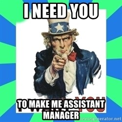 i need you - I need you To make me assIstanT MaNAGER