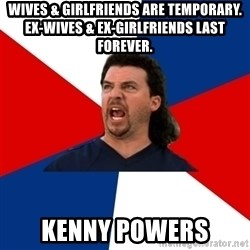 kenny powers - Wives & Girlfriends are temporary. Ex-Wives & Ex-Girlfriends last forever. Kenny Powers