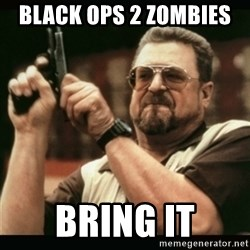 am i the only one around here - black ops 2 zombies  Bring it