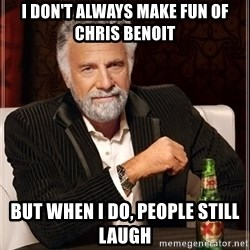 The Most Interesting Man In The World - i don't always make fun of chris benoit but when i do, people still laugh