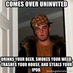 Scumbag Steve - comes over uninvited drinks your beer, smokes your weed, trashes your house, and steals your iPod.