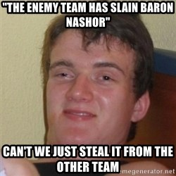"""Really Stoned Guy - """"the enemy team has slain Baron nashor"""" Can't we just steal it from the other team"""
