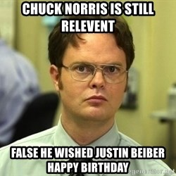 Dwight Schrute - chuck norris is still relevent false he wished justin beiber happy birthday