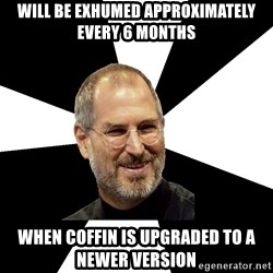 Steve Jobs Says - will be exhumed approximately every 6 months when coffin is upgraded to a newer version