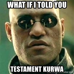 what if i told you matri - what if i told you testament kurwa