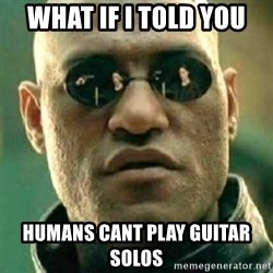 what if i told you matri - what if i told you humans cant play guitar solos