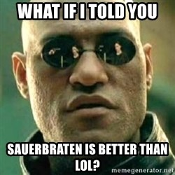 what if i told you matri - what if i told you sauerbraten is better than LoL?